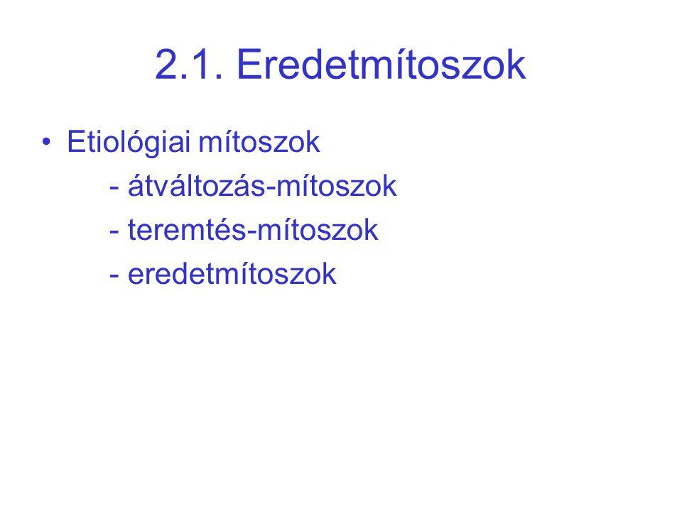 2.1. Eredetmítoszok •Etiológiai mítoszok - átváltozás-mítoszok - teremtés-mítoszok - eredetmítoszok