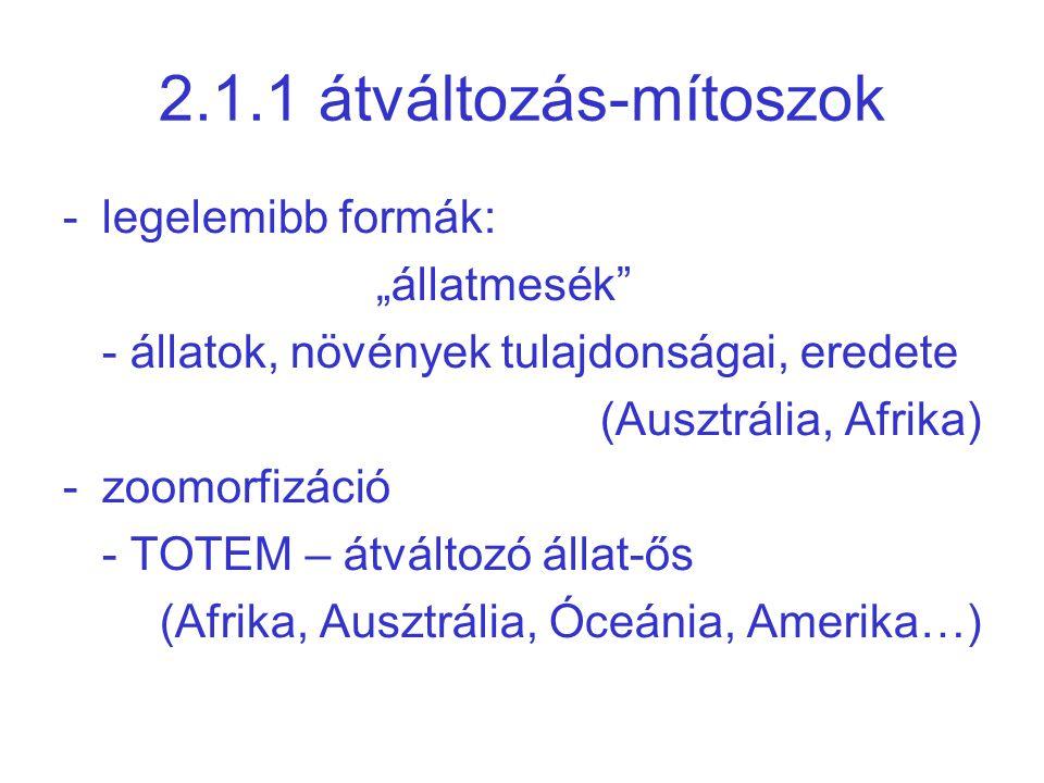 """2.1.1 átváltozás-mítoszok -legelemibb formák: """"állatmesék - állatok, növények tulajdonságai, eredete (Ausztrália, Afrika) -zoomorfizáció - TOTEM – átváltozó állat-ős (Afrika, Ausztrália, Óceánia, Amerika…)"""