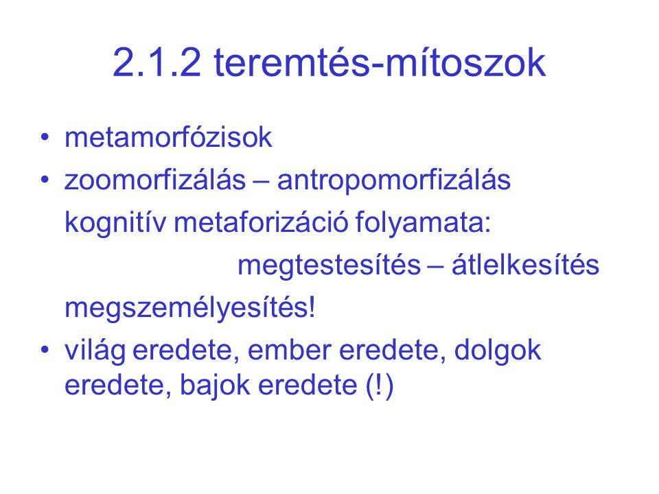 2.1.2 teremtés-mítoszok •metamorfózisok •zoomorfizálás – antropomorfizálás kognitív metaforizáció folyamata: megtestesítés – átlelkesítés megszemélyesítés.