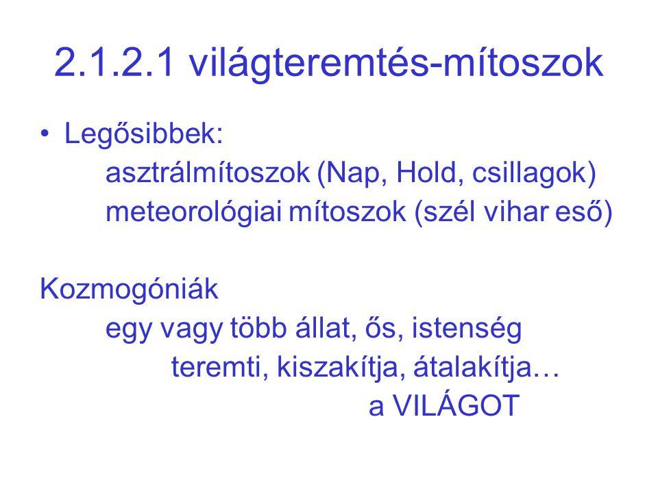 2.1.2.1 világteremtés-mítoszok •Legősibbek: asztrálmítoszok (Nap, Hold, csillagok) meteorológiai mítoszok (szél vihar eső) Kozmogóniák egy vagy több állat, ős, istenség teremti, kiszakítja, átalakítja… a VILÁGOT