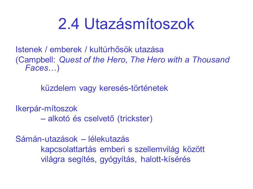 2.4 Utazásmítoszok Istenek / emberek / kultúrhősök utazása (Campbell: Quest of the Hero, The Hero with a Thousand Faces…) küzdelem vagy keresés-történetek Ikerpár-mítoszok – alkotó és cselvető (trickster) Sámán-utazások – lélekutazás kapcsolattartás emberi s szellemvilág között világra segítés, gyógyítás, halott-kísérés