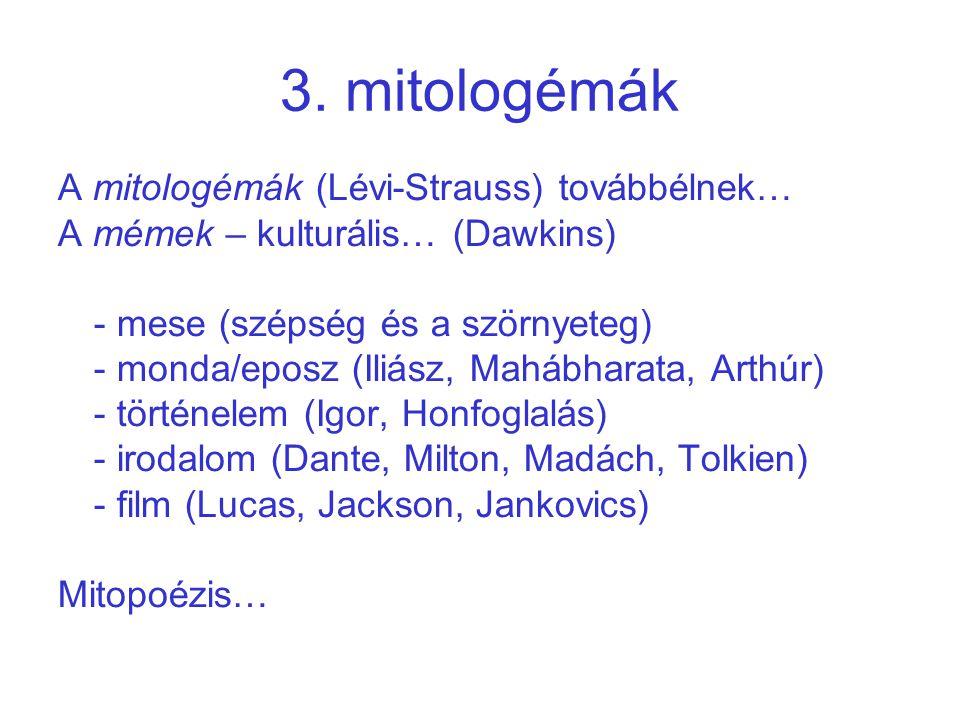 3. mitologémák A mitologémák (Lévi-Strauss) továbbélnek… A mémek – kulturális… (Dawkins) - mese (szépség és a szörnyeteg) - monda/eposz (Iliász, Maháb