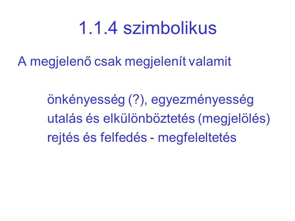 1.1.4 szimbolikus A megjelenő csak megjelenít valamit önkényesség (?), egyezményesség utalás és elkülönböztetés (megjelölés) rejtés és felfedés - megfeleltetés