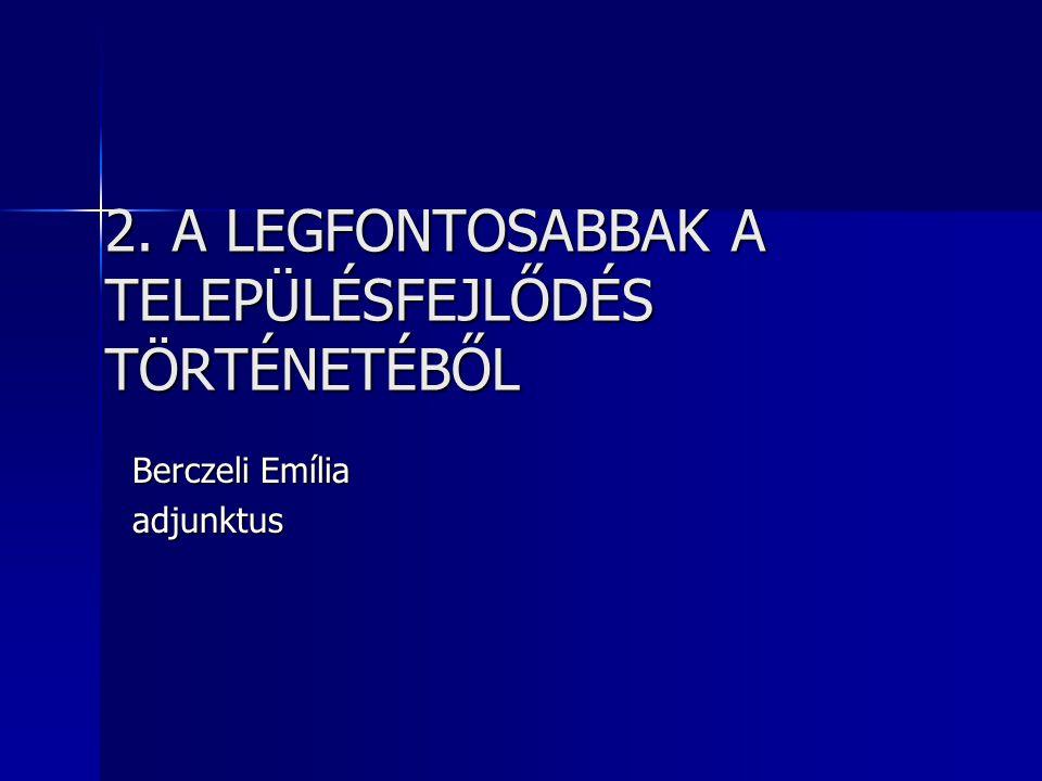 2. A LEGFONTOSABBAK A TELEPÜLÉSFEJLŐDÉS TÖRTÉNETÉBŐL Berczeli Emília adjunktus