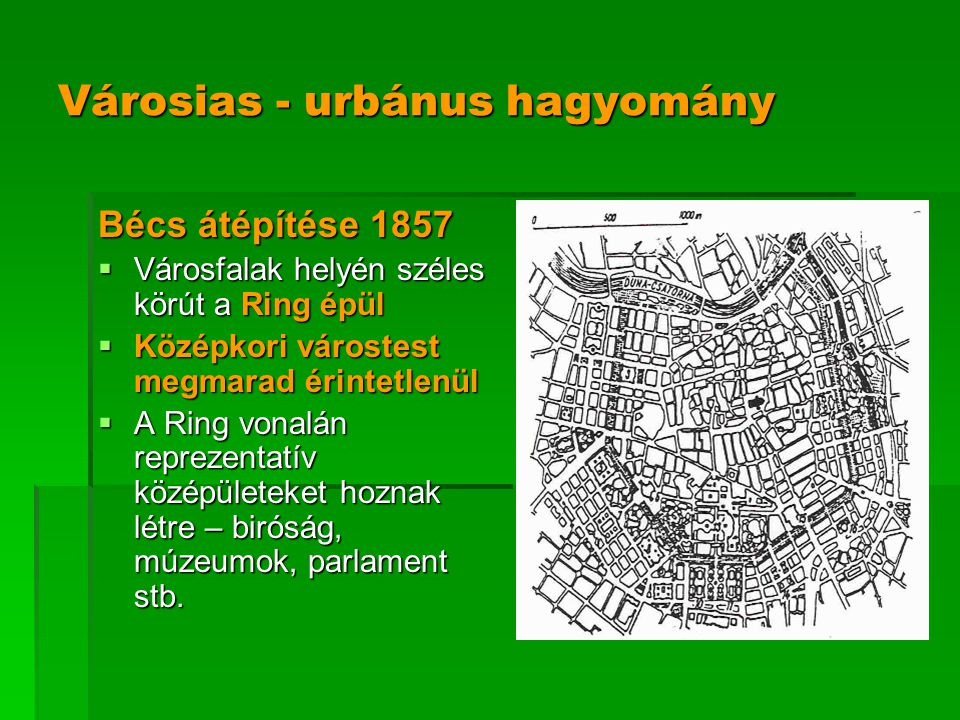 Városias - urbánus hagyomány Bécs átépítése 1857  Városfalak helyén széles körút a Ring épül  Középkori várostest megmarad érintetlenül  A Ring von