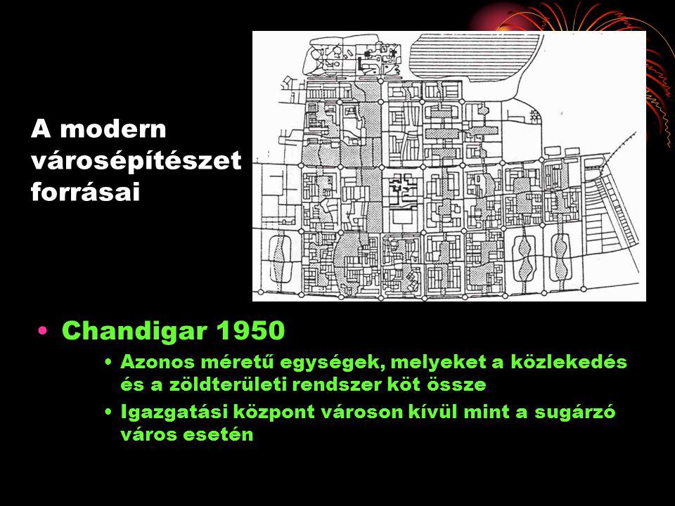 A modern városépítészet forrásai •Chandigar 1950 •Azonos méretű egységek, melyeket a közlekedés és a zöldterületi rendszer köt össze •Igazgatási közpo