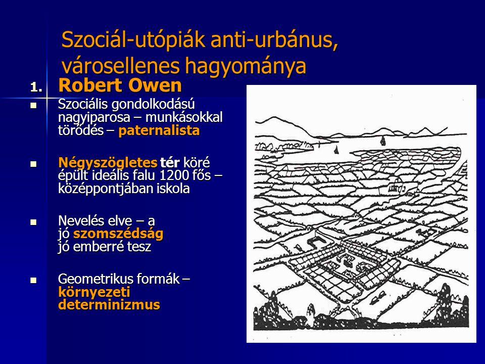 Szociál-utópiák anti-urbánus, városellenes hagyománya 1. Robert Owen  Szociális gondolkodású nagyiparosa – munkásokkal törődés – paternalista  Négys