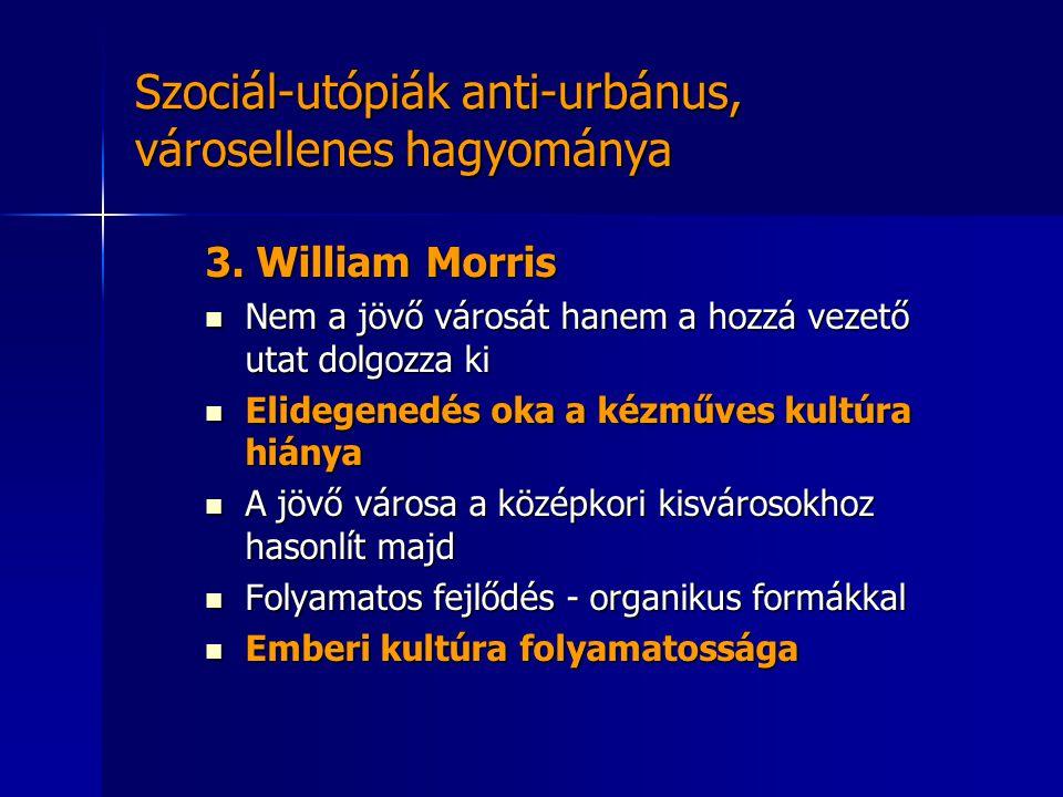 Szociál-utópiák anti-urbánus, városellenes hagyománya 3. William Morris  Nem a jövő városát hanem a hozzá vezető utat dolgozza ki  Elidegenedés oka