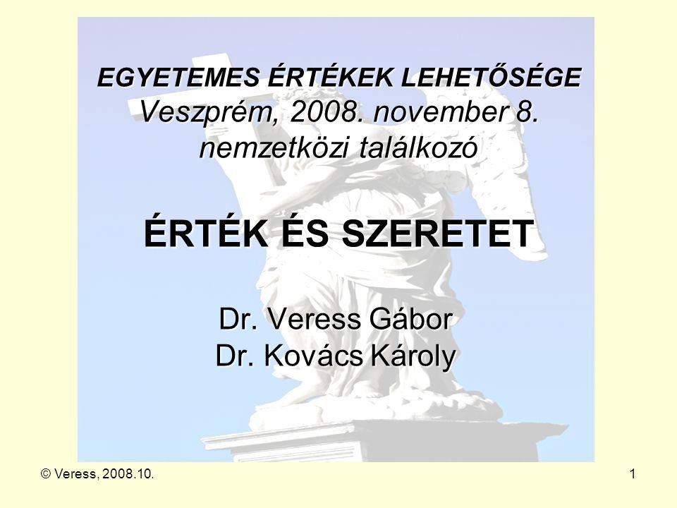 © Veress, 2008.10.1 EGYETEMES ÉRTÉKEK LEHETŐSÉGE Veszprém, 2008. november 8. nemzetközi találkozó ÉRTÉK ÉS SZERETET Dr. Veress Gábor Dr. Kovács Károly