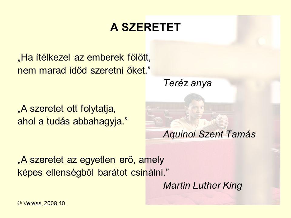 """© Veress, 2008.10.17 A SZERETET """"Ha ítélkezel az emberek fölött, nem marad időd szeretni őket."""" Teréz anya """"A szeretet ott folytatja, ahol a tudás abb"""