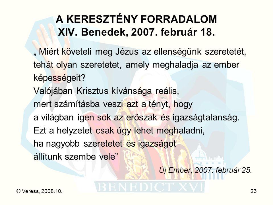 """© Veress, 2008.10.23 A KERESZTÉNY FORRADALOM XIV. Benedek, 2007. február 18. """" Miért követeli meg Jézus az ellenségünk szeretetét, tehát olyan szerete"""