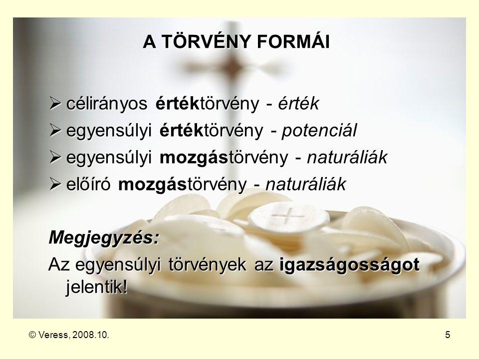© Veress, 2008.10.5 A TÖRVÉNY FORMÁI  célirányos értéktörvény - érték  egyensúlyi értéktörvény - potenciál  egyensúlyi mozgástörvény - naturáliák 