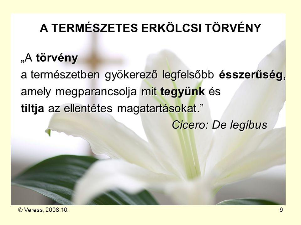 """© Veress, 2008.10.9 A TERMÉSZETES ERKÖLCSI TÖRVÉNY A törvény """"A törvény a természetben gyökerező legfelsőbb ésszerűség, amely megparancsolja mit tegyü"""