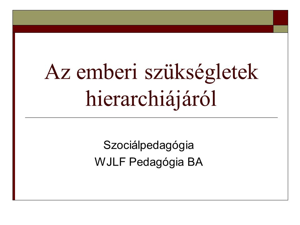 Az emberi szükségletek hierarchiájáról Szociálpedagógia WJLF Pedagógia BA
