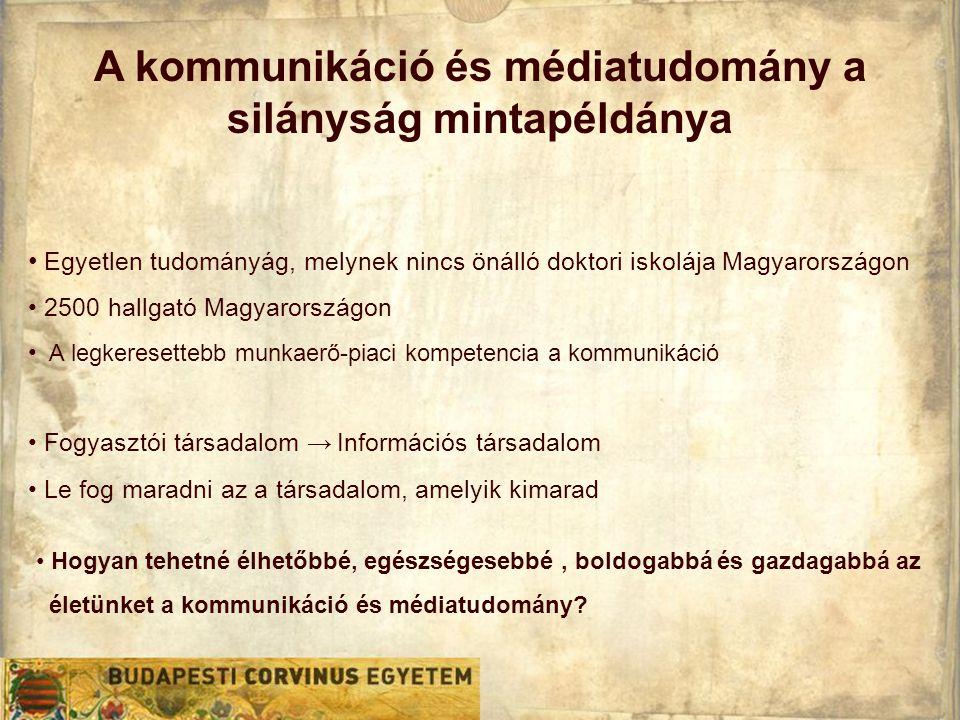 A kommunikáció és médiatudomány a silányság mintapéldánya • Egyetlen tudományág, melynek nincs önálló doktori iskolája Magyarországon • 2500 hallgató Magyarországon • A legkeresettebb munkaerő-piaci kompetencia a kommunikáció • Fogyasztói társadalom → Információs társadalom • Le fog maradni az a társadalom, amelyik kimarad • Hogyan tehetné élhetőbbé, egészségesebbé, boldogabbá és gazdagabbá az életünket a kommunikáció és médiatudomány