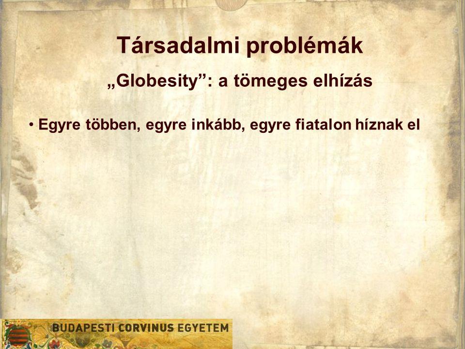 """Társadalmi problémák """"Globesity : a tömeges elhízás • Egyre többen, egyre inkább, egyre fiatalon híznak el"""