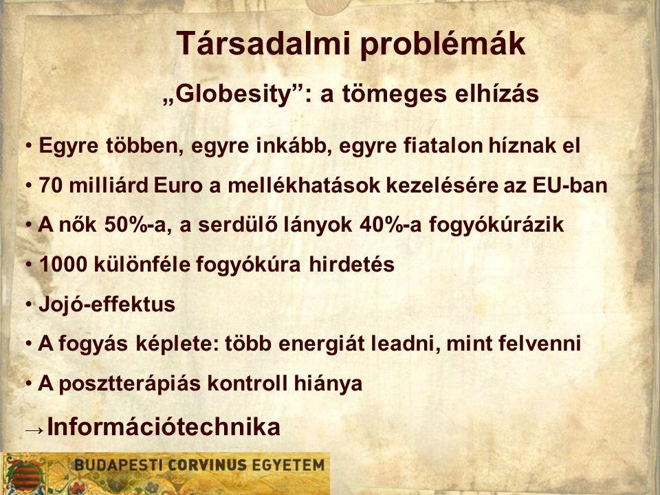 """Társadalmi problémák """"Globesity : a tömeges elhízás • Egyre többen, egyre inkább, egyre fiatalon híznak el • 70 milliárd Euro a mellékhatások kezelésére az EU-ban • A nők 50%-a, a serdülő lányok 40%-a fogyókúrázik • 1000 különféle fogyókúra hirdetés • Jojó-effektus • A fogyás képlete: több energiát leadni, mint felvenni • A posztterápiás kontroll hiánya → Információtechnika"""