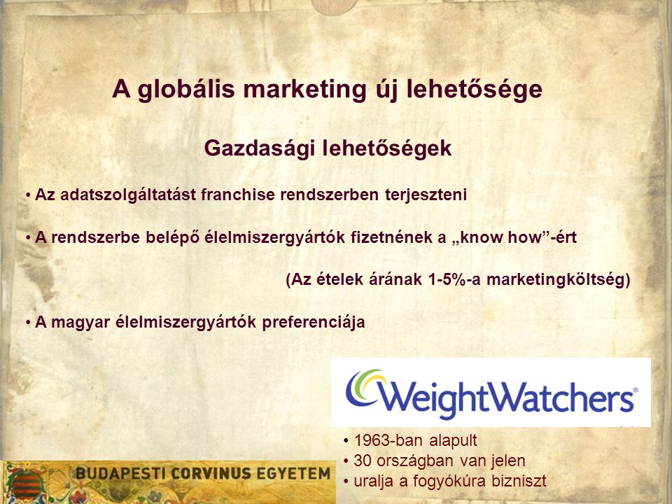 """A globális marketing új lehetősége Gazdasági lehetőségek • Az adatszolgáltatást franchise rendszerben terjeszteni • A rendszerbe belépő élelmiszergyártók fizetnének a """"know how -ért (Az ételek árának 1-5%-a marketingköltség) • A magyar élelmiszergyártók preferenciája • 1963-ban alapult • 30 országban van jelen • uralja a fogyókúra bizniszt"""