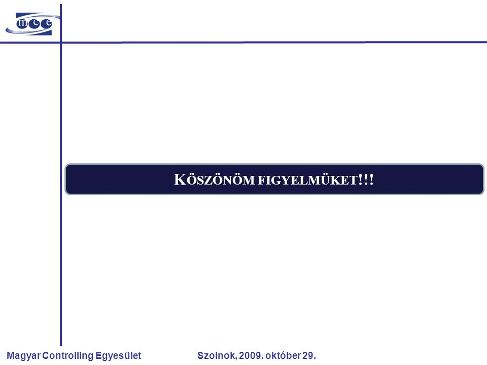 Magyar Controlling Egyesület Szolnok, 2009. október 29. K ÖSZÖNÖM FIGYELMÜKET !!!
