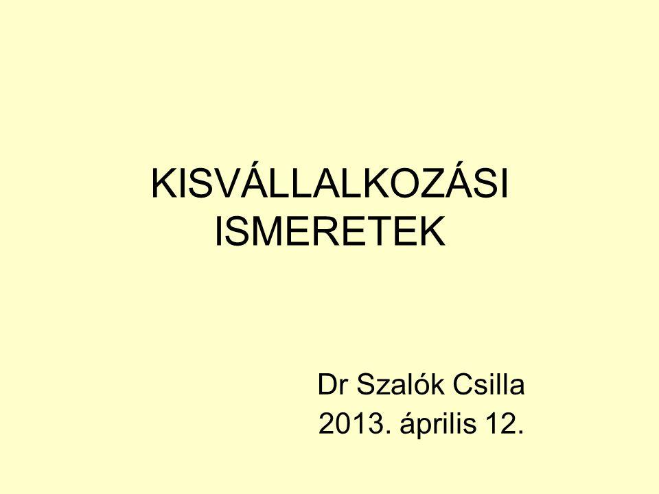 KISVÁLLALKOZÁSI ISMERETEK Dr Szalók Csilla 2013. április 12.