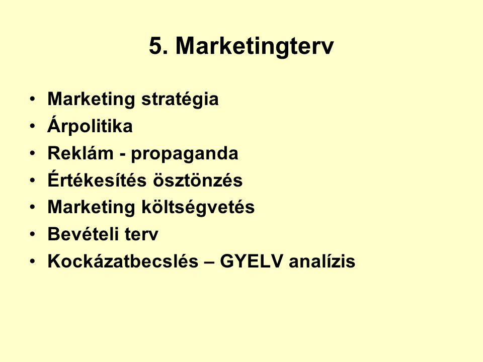 5. Marketingterv •Marketing stratégia •Árpolitika •Reklám - propaganda •Értékesítés ösztönzés •Marketing költségvetés •Bevételi terv •Kockázatbecslés