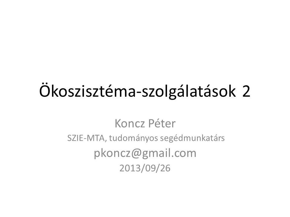 Ökoszisztéma-szolgálatások2 Koncz Péter SZIE-MTA, tudományos segédmunkatárs pkoncz@gmail.com 2013/09/26