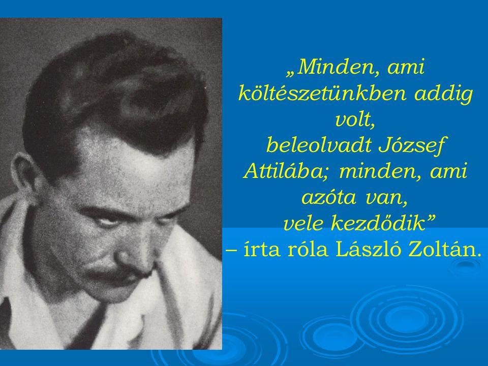 """""""Minden, ami költészetünkben addig volt, beleolvadt József Attilába; minden, ami azóta van, vele kezdődik – írta róla László Zoltán."""