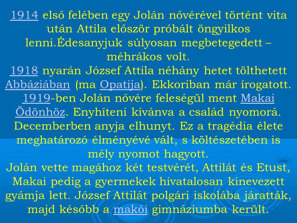 19141914 első felében egy Jolán nővérével történt vita után Attila először próbált öngyilkos lenni.Édesanyjuk súlyosan megbetegedett – méhrákos volt.