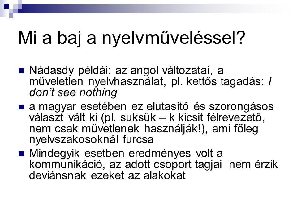 Mi a baj a nyelvműveléssel?  Nádasdy példái: az angol változatai, a műveletlen nyelvhasználat, pl. kettős tagadás: I don't see nothing  a magyar ese