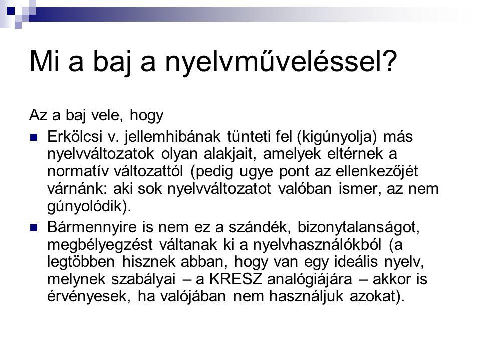 Mi a baj a nyelvműveléssel? Az a baj vele, hogy  Erkölcsi v. jellemhibának tünteti fel (kigúnyolja) más nyelvváltozatok olyan alakjait, amelyek eltér