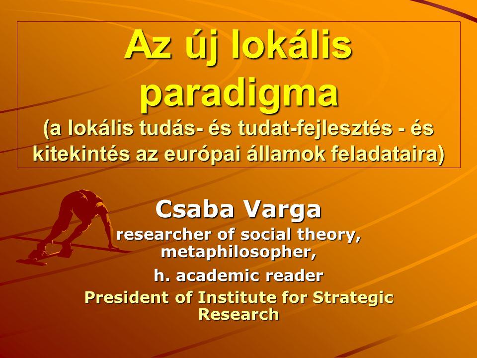 Az új lokális paradigma (a lokális tudás- és tudat-fejlesztés - és kitekintés az európai államok feladataira) Csaba Varga researcher of social theory, metaphilosopher, h.