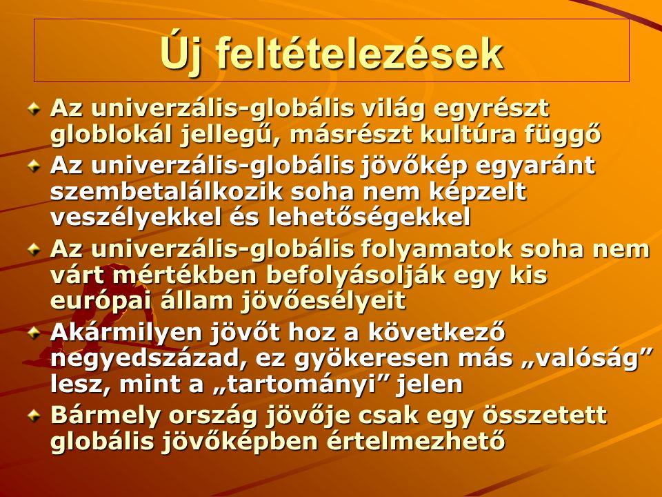 """Új feltételezések Az univerzális-globális világ egyrészt globlokál jellegű, másrészt kultúra függő Az univerzális-globális jövőkép egyaránt szembetalálkozik soha nem képzelt veszélyekkel és lehetőségekkel Az univerzális-globális folyamatok soha nem várt mértékben befolyásolják egy kis európai állam jövőesélyeit Akármilyen jövőt hoz a következő negyedszázad, ez gyökeresen más """"valóság lesz, mint a """"tartományi jelen Bármely ország jövője csak egy összetett globális jövőképben értelmezhető"""