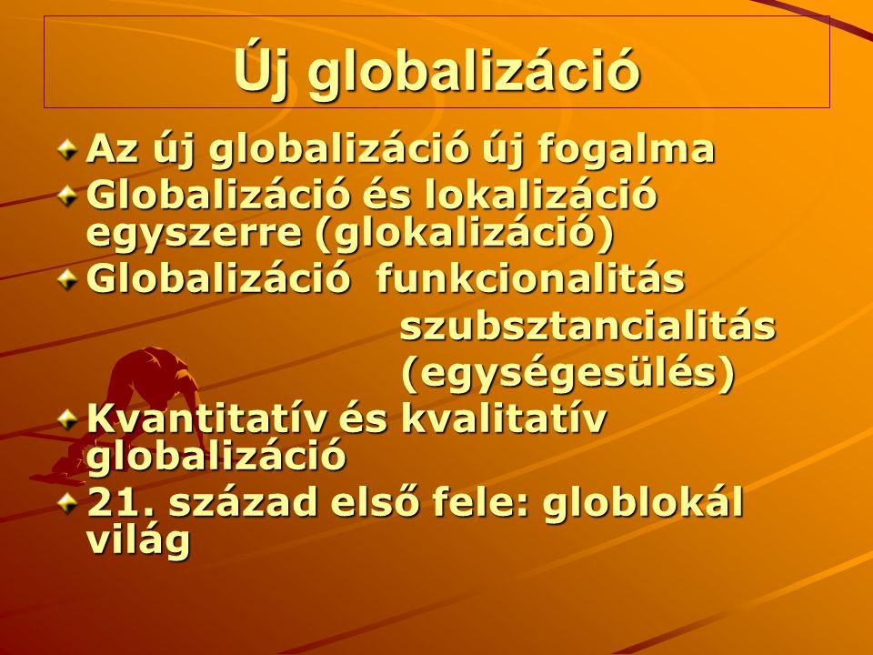 Új globalizáció Az új globalizáció új fogalma Globalizáció és lokalizáció egyszerre (glokalizáció) Globalizáció funkcionalitás szubsztancialitás szubs