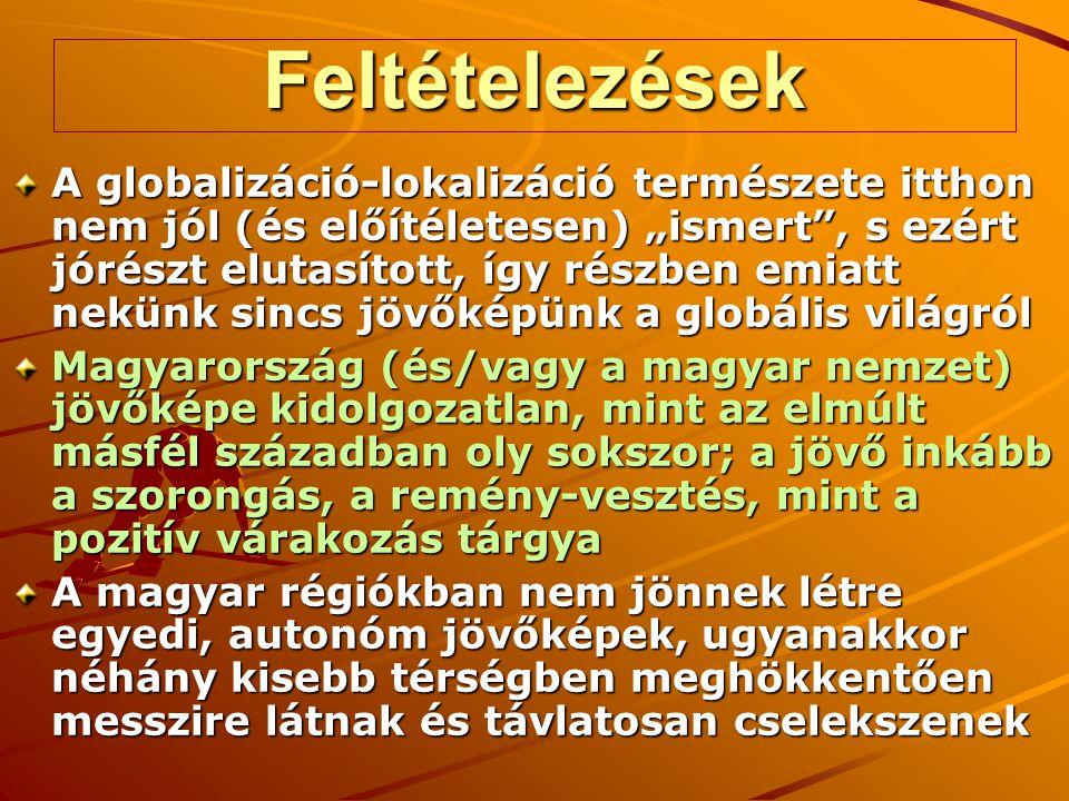 """Feltételezések A globalizáció-lokalizáció természete itthon nem jól (és előítéletesen) """"ismert , s ezért jórészt elutasított, így részben emiatt nekünk sincs jövőképünk a globális világról Magyarország (és/vagy a magyar nemzet) jövőképe kidolgozatlan, mint az elmúlt másfél században oly sokszor; a jövő inkább a szorongás, a remény-vesztés, mint a pozitív várakozás tárgya A magyar régiókban nem jönnek létre egyedi, autonóm jövőképek, ugyanakkor néhány kisebb térségben meghökkentően messzire látnak és távlatosan cselekszenek"""