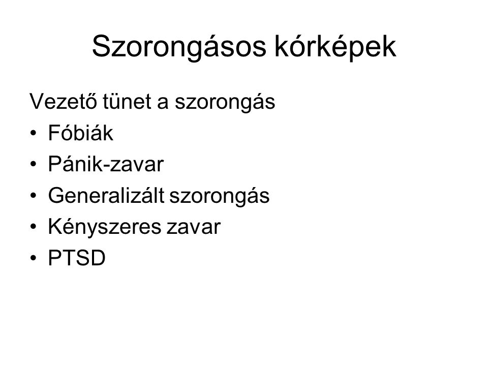 Szorongásos kórképek Vezető tünet a szorongás •Fóbiák •Pánik-zavar •Generalizált szorongás •Kényszeres zavar •PTSD
