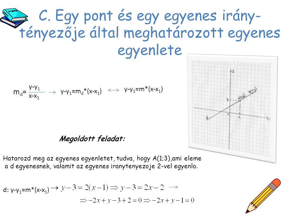 C. Egy pont és egy egyenes irány- tényezője által meghatározott egyenes egyenlete md=md= y-y 1 x-x 1 y-y 1 =m d *(x-x 1 ) y-y 1 =m*(x-x 1 ) Megoldott