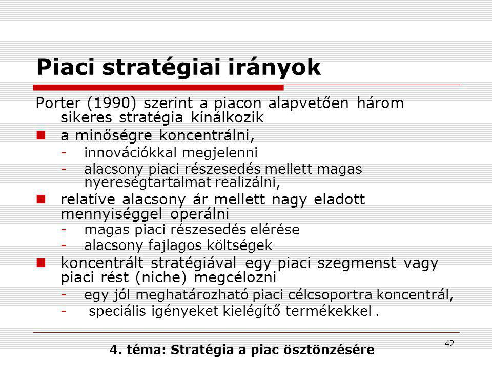 42 Piaci stratégiai irányok Porter (1990) szerint a piacon alapvetően három sikeres stratégia kínálkozik  a minőségre koncentrálni, -innovációkkal megjelenni -alacsony piaci részesedés mellett magas nyereségtartalmat realizálni,  relatíve alacsony ár mellett nagy eladott mennyiséggel operálni -magas piaci részesedés elérése -alacsony fajlagos költségek  koncentrált stratégiával egy piaci szegmenst vagy piaci rést (niche) megcélozni -egy jól meghatározható piaci célcsoportra koncentrál, - speciális igényeket kielégítő termékekkel.