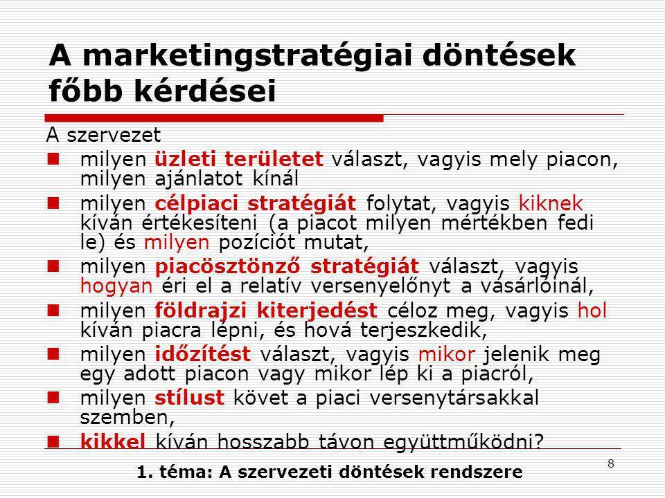 8 A marketingstratégiai döntések főbb kérdései A szervezet  milyen üzleti területet választ, vagyis mely piacon, milyen ajánlatot kínál  milyen célpiaci stratégiát folytat, vagyis kiknek kíván értékesíteni (a piacot milyen mértékben fedi le) és milyen pozíciót mutat,  milyen piacösztönző stratégiát választ, vagyis hogyan éri el a relatív versenyelőnyt a vásárlóinál,  milyen földrajzi kiterjedést céloz meg, vagyis hol kíván piacra lépni, és hová terjeszkedik,  milyen időzítést választ, vagyis mikor jelenik meg egy adott piacon vagy mikor lép ki a piacról,  milyen stílust követ a piaci versenytársakkal szemben,  kikkel kíván hosszabb távon együttműködni.