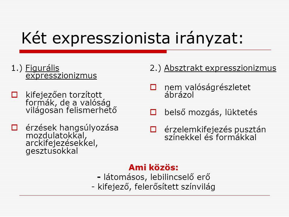 Két expresszionista irányzat: 1.) Figurális expresszionizmus  kifejezően torzított formák, de a valóság világosan felismerhető  érzések hangsúlyozás