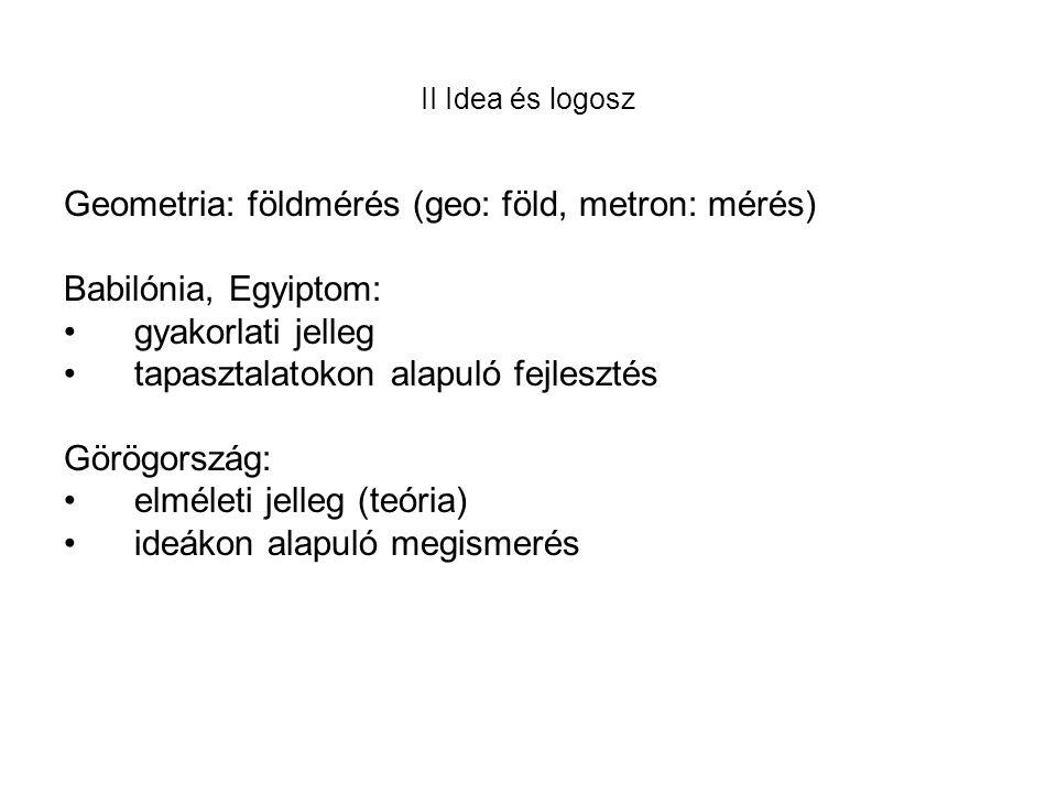 II Idea és logosz Geometria: földmérés (geo: föld, metron: mérés) Babilónia, Egyiptom: •gyakorlati jelleg •tapasztalatokon alapuló fejlesztés Görögország: •elméleti jelleg (teória) •ideákon alapuló megismerés