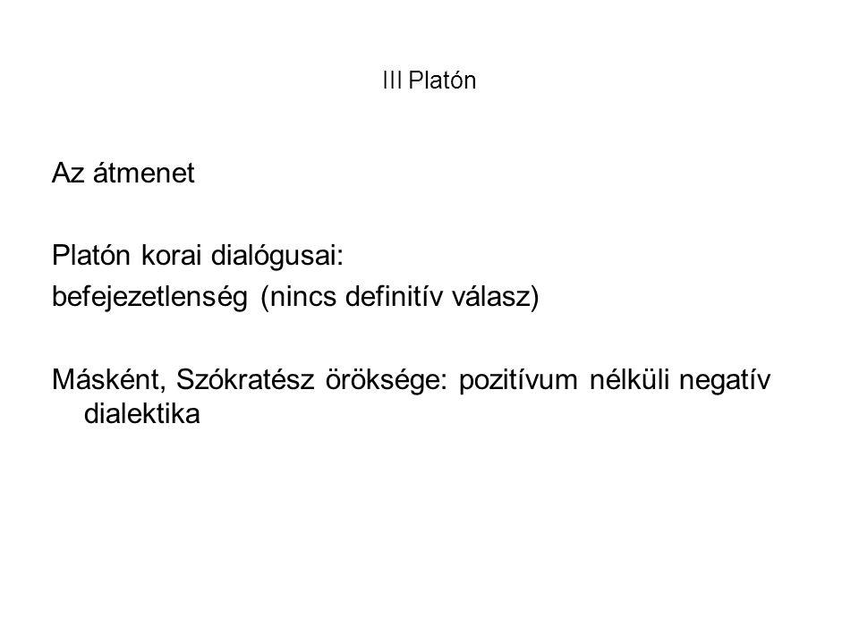 III Platón Az átmenet Platón korai dialógusai: befejezetlenség (nincs definitív válasz) Másként, Szókratész öröksége: pozitívum nélküli negatív dialektika