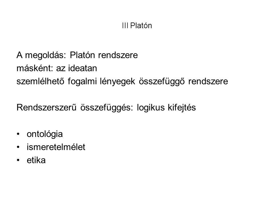 III Platón A megoldás: Platón rendszere másként: az ideatan szemlélhető fogalmi lényegek összefüggő rendszere Rendszerszerű összefüggés: logikus kifejtés •ontológia •ismeretelmélet •etika