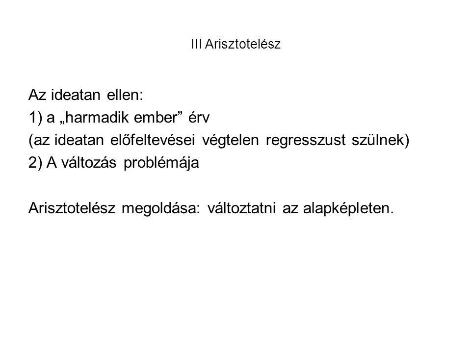 """III Arisztotelész Az ideatan ellen: 1) a """"harmadik ember érv (az ideatan előfeltevései végtelen regresszust szülnek) 2) A változás problémája Arisztotelész megoldása: változtatni az alapképleten."""