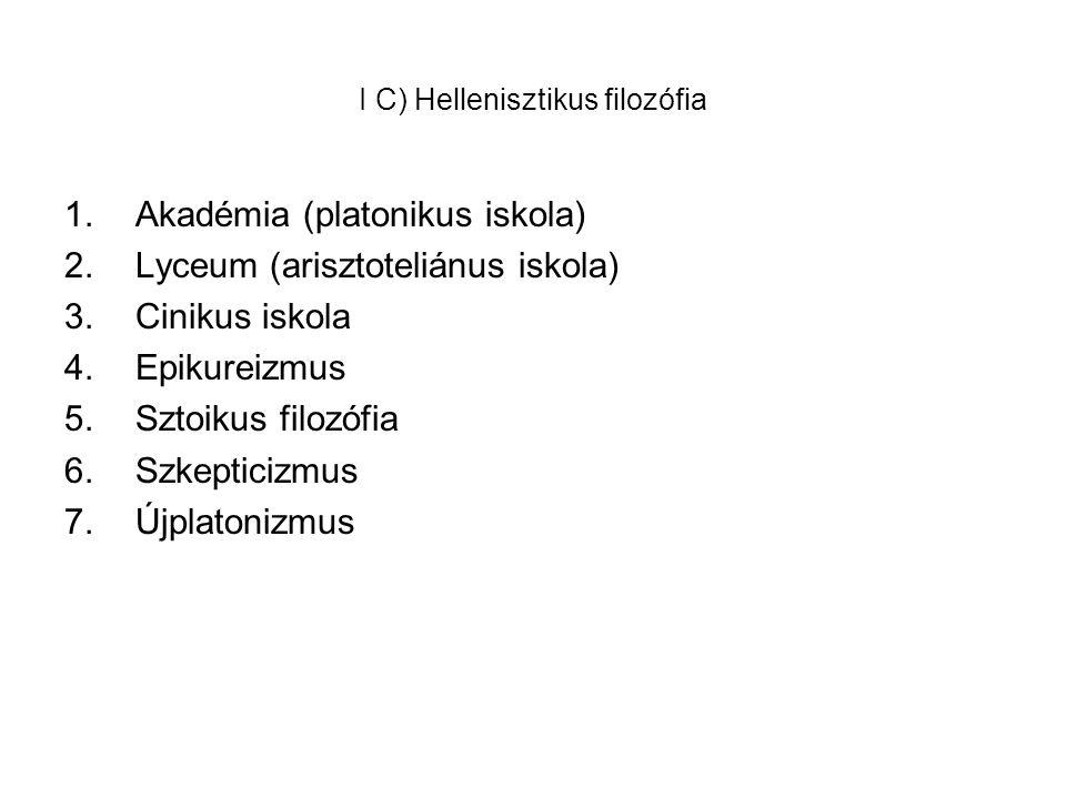 I C) Hellenisztikus filozófia 1.Akadémia (platonikus iskola) 2.Lyceum (arisztoteliánus iskola) 3.Cinikus iskola 4.Epikureizmus 5.Sztoikus filozófia 6.Szkepticizmus 7.Újplatonizmus