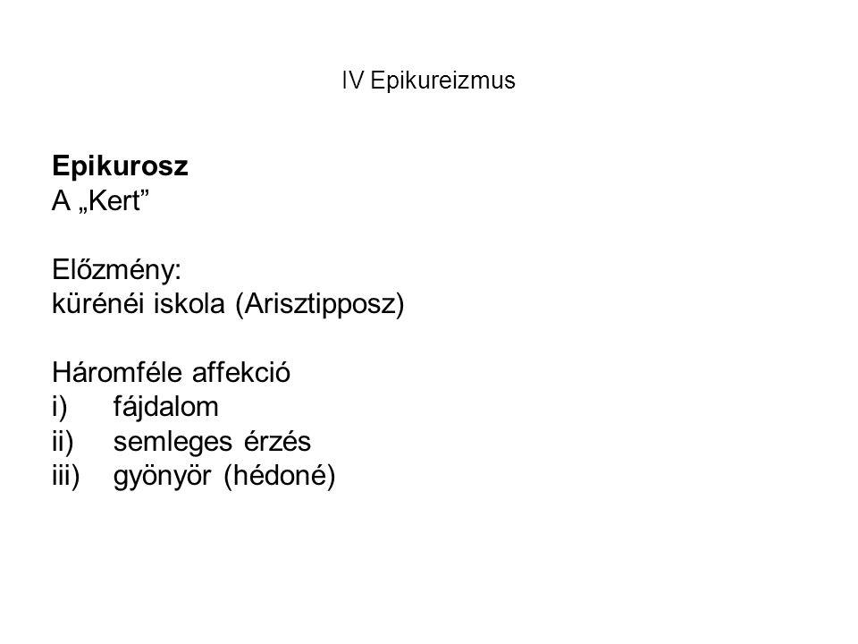 """IV Epikureizmus Epikurosz A """"Kert Előzmény: kürénéi iskola (Arisztipposz) Háromféle affekció i)fájdalom ii)semleges érzés iii)gyönyör (hédoné)"""