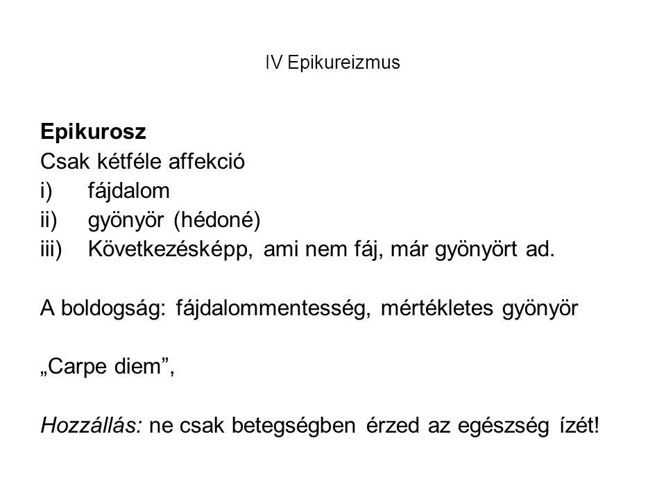 IV Epikureizmus Epikurosz Csak kétféle affekció i)fájdalom ii)gyönyör (hédoné) iii)Következésképp, ami nem fáj, már gyönyört ad.