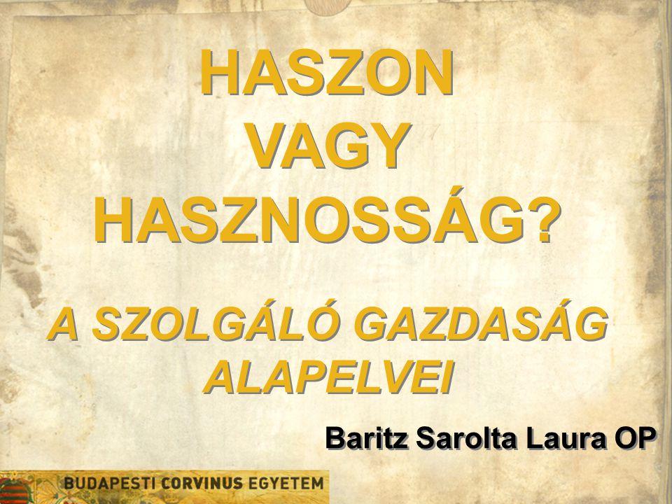 Baritz Sarolta Laura OP HASZON VAGY HASZNOSSÁG? A SZOLGÁLÓ GAZDASÁG ALAPELVEI HASZON VAGY HASZNOSSÁG? A SZOLGÁLÓ GAZDASÁG ALAPELVEI