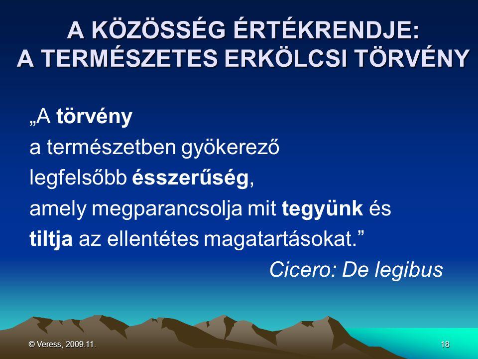 """© Veress, 2009.11.18 A KÖZÖSSÉG ÉRTÉKRENDJE: A TERMÉSZETES ERKÖLCSI TÖRVÉNY """"A törvény a természetben gyökerező legfelsőbb ésszerűség, amely megparancsolja mit tegyünk és tiltja az ellentétes magatartásokat. Cicero: De legibus"""