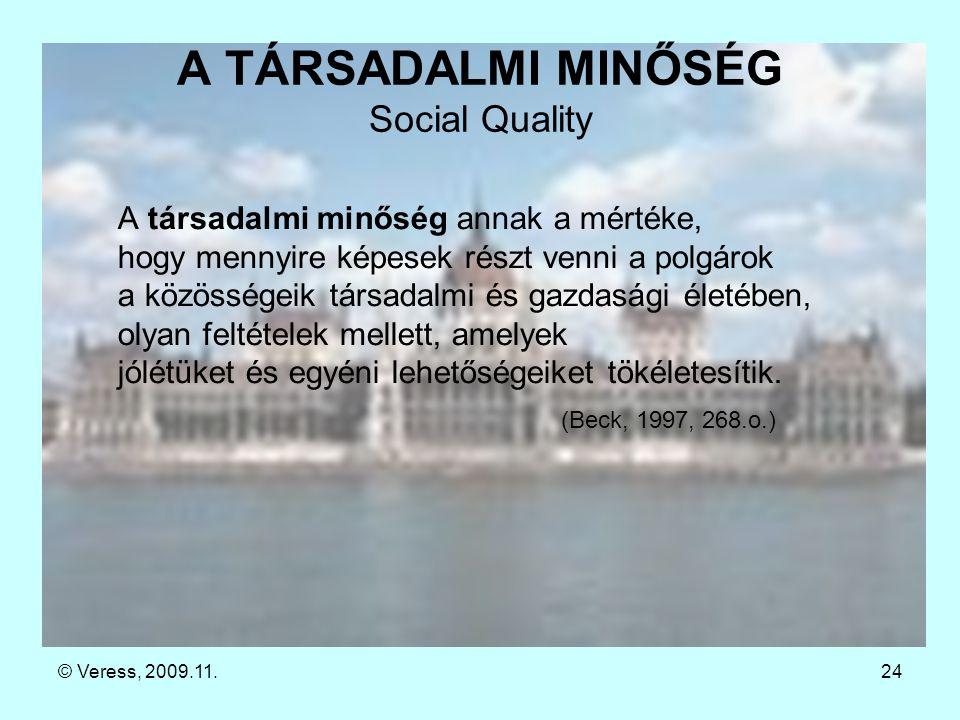 © Veress, 2009.11.24 A TÁRSADALMI MINŐSÉG Social Quality A társadalmi minőség annak a mértéke, hogy mennyire képesek részt venni a polgárok a közösségeik társadalmi és gazdasági életében, olyan feltételek mellett, amelyek jólétüket és egyéni lehetőségeiket tökéletesítik.