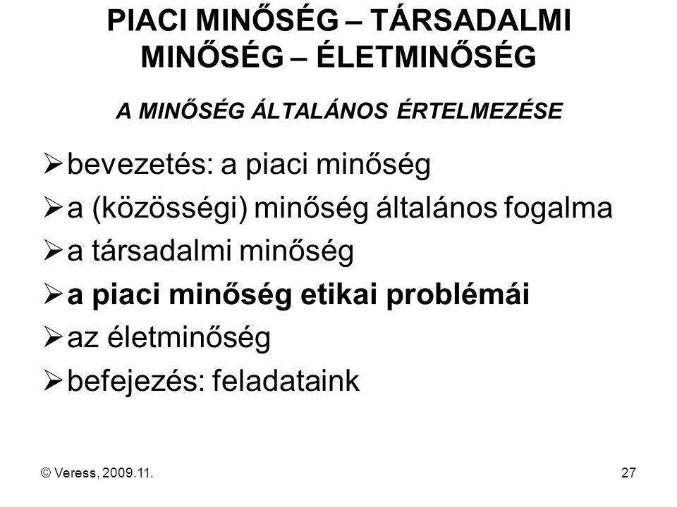 © Veress, 2009.11.27 PIACI MINŐSÉG – TÁRSADALMI MINŐSÉG – ÉLETMINŐSÉG A MINŐSÉG ÁLTALÁNOS ÉRTELMEZÉSE  bevezetés: a piaci minőség  a (közösségi) minőség általános fogalma  a társadalmi minőség  a piaci minőség etikai problémái  az életminőség  befejezés: feladataink
